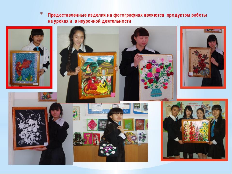 Предоставленные изделия на фотографиях являются .продуктом работы на уроках и...