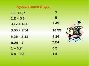 Ауызша есептеңдер: 0,3 + 0,7 1,2 + 3,8 3,17 + 4,32 8,65 + 2,34 6,25 – 2,11 9,
