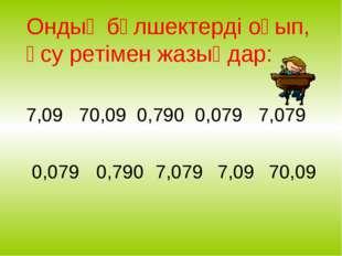 7,09 70,09 0,790 0,079 7,079 0,079 0,790 7,079 7,09 70,09 Ондық бөлшектерді о