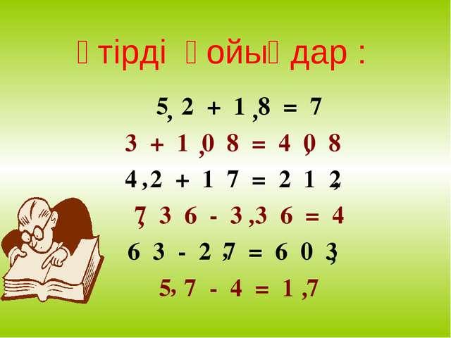 5 2 + 1 8 = 7 3 + 1 0 8 = 4 0 8 4 2 + 1 7 = 2 1 2 7 3 6 - 3 3 6 = 4 6 3 - 2 7...