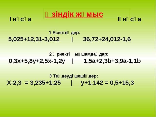 Өзіндік жұмыс I нұсқа II нұсқа 1 Есептеңдер: 5,025+12,31-3,012 | 36,72+24,012...