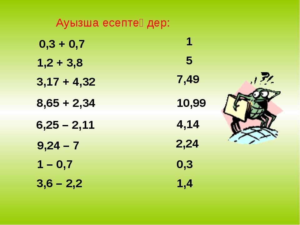 Ауызша есептеңдер: 0,3 + 0,7 1,2 + 3,8 3,17 + 4,32 8,65 + 2,34 6,25 – 2,11 9,...