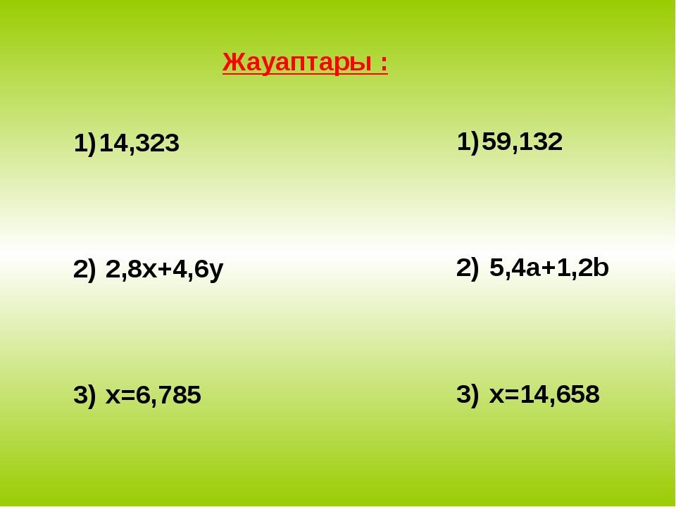 Жауаптары : 14,323 2,8x+4,6y x=6,785 59,132 5,4a+1,2b x=14,658