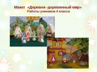 Макет «Деревня -деревянный мир» Работы учеников 4 класса