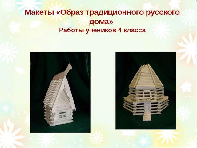 Макеты «Образ традиционного русского дома» Работы учеников 4 класса