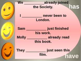 We __________already joined the Society. I __________ never been to London. S