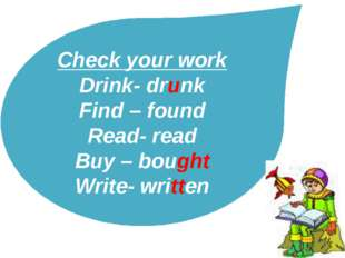Check your work Drink- drunk Find – found Read- read Buy – bought Write- writ