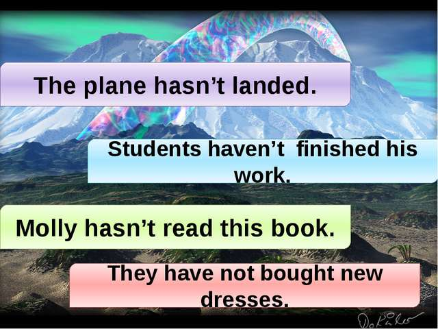 The plane hasn't landed. Students haven't finished his work. Molly hasn't rea...