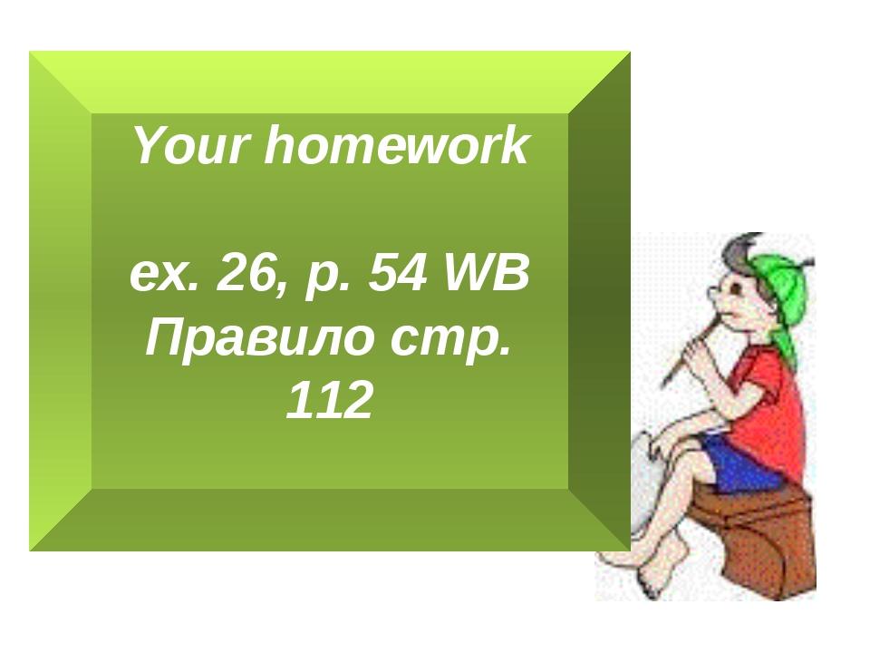 Your homework ex. 26, p. 54 WB Правило стр. 112