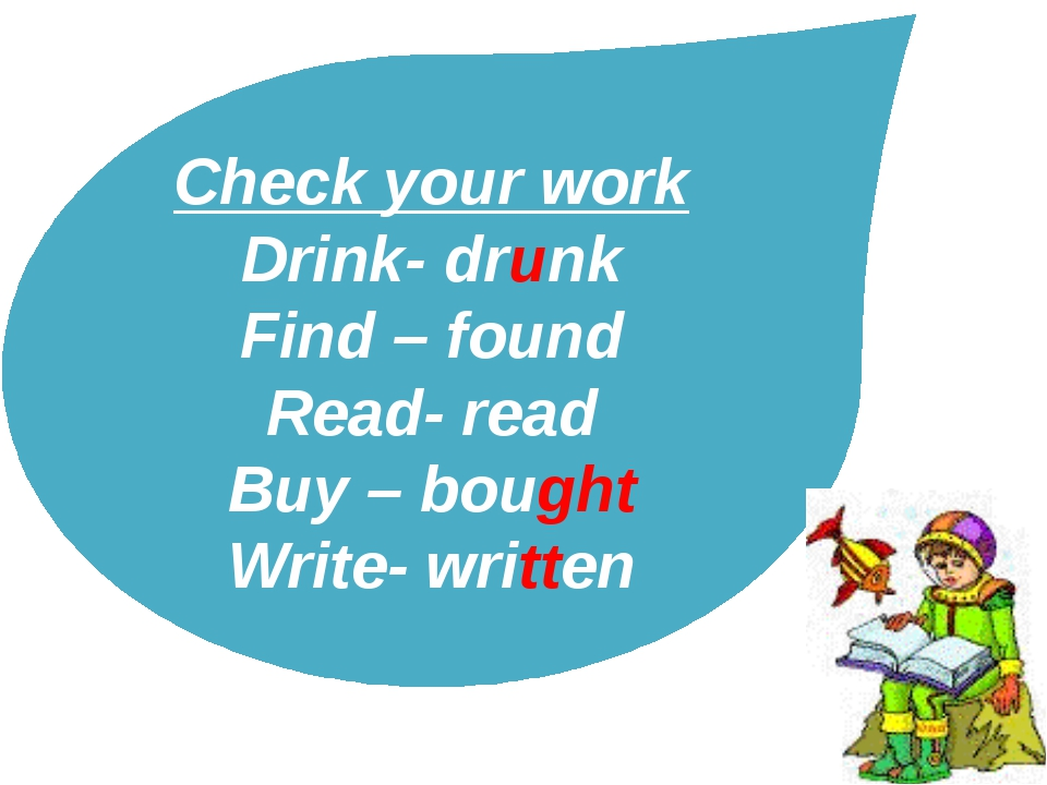 Check your work Drink- drunk Find – found Read- read Buy – bought Write- writ...
