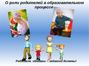 О роли родителей в образовательном процессе Родители обязаны – педагоги должны!