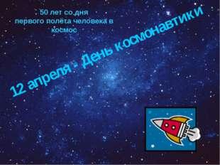 12 апреля - День космонавтики 50 лет со дня первого полёта человека в космос