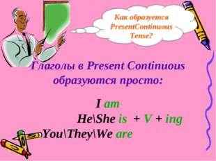 Глаголы в Present Continuous образуются просто: I am He\She is + V + ing You\
