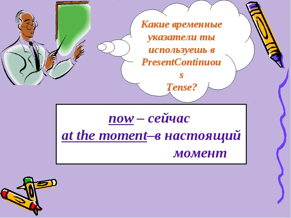 now – сейчас at the moment–в настоящий момент Какие временные указатели ты ис...