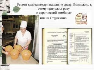 Рецепт калача пекари нашли не сразу. Возможно, к этому приложил руку и сарато