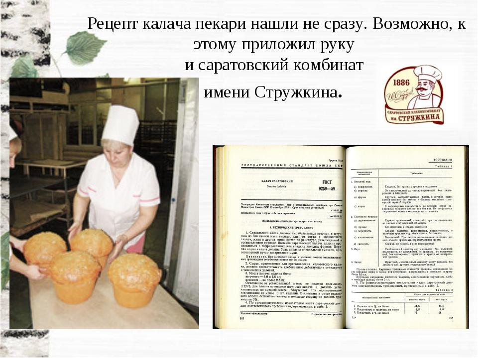 Рецепт калача пекари нашли не сразу. Возможно, к этому приложил руку и сарато...