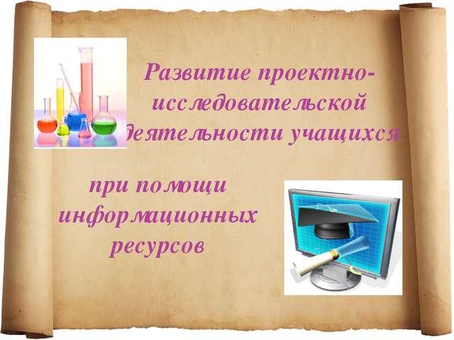 Развитие проектно-исследовательской деятельности учащихся при помощи информац...