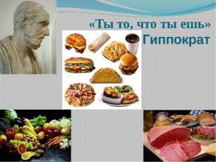 «Ты то, что ты ешь» Гиппократ