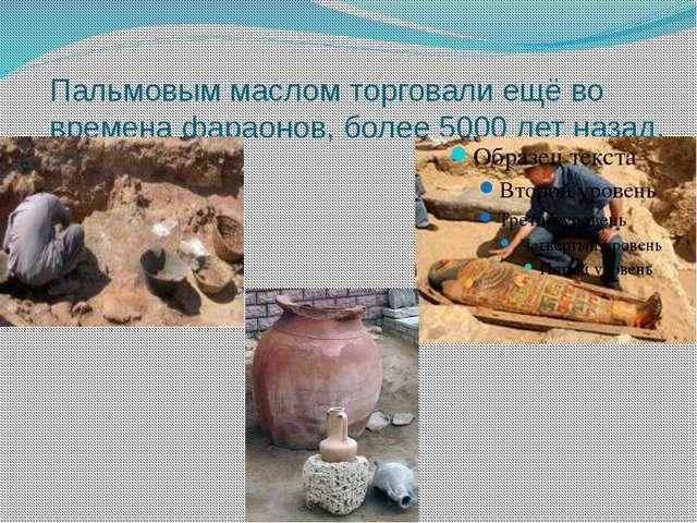 Пальмовым маслом торговали ещё во времена фараонов, более 5000 лет назад.