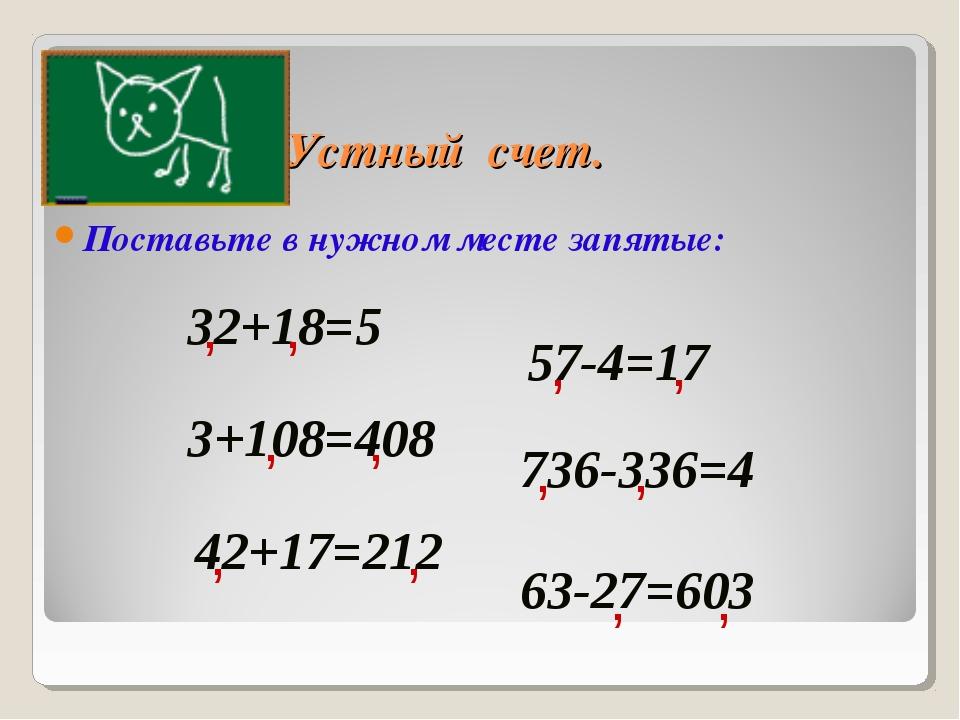 Устный счет. Поставьте в нужном месте запятые: 32+18=5 , 3+108=408 736-336=4...