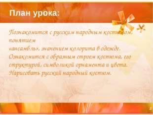 План урока: Познакомится с русским народным костюмом, понятием «ансамбль», зн
