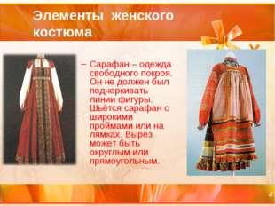 Элементы женского костюма Сарафан – одежда свободного покроя. Он не должен бы
