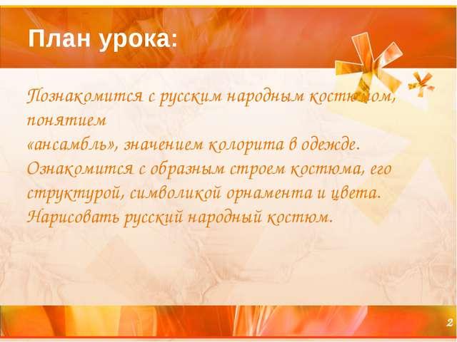 План урока: Познакомится с русским народным костюмом, понятием «ансамбль», зн...