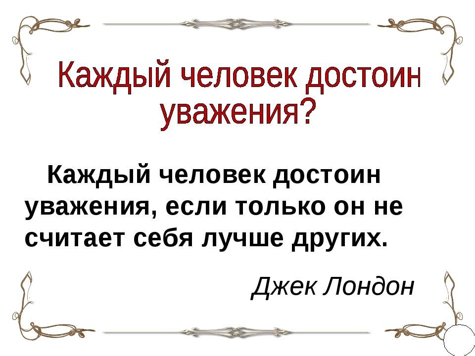 Каждый человек достоин уважения, если только он не считает себя лучше других...