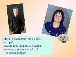 Мама, поздравляю тебя с Днём матери! Желаю тебе здоровья, счастья, веселья, у