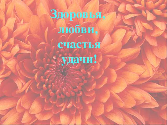 Здоровья, любви, счастья удачи!