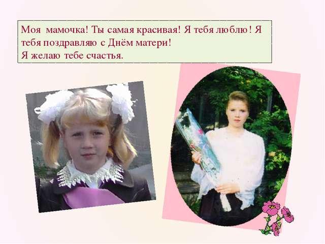 Моя мамочка! Ты самая красивая! Я тебя люблю! Я тебя поздравляю с Днём матери...