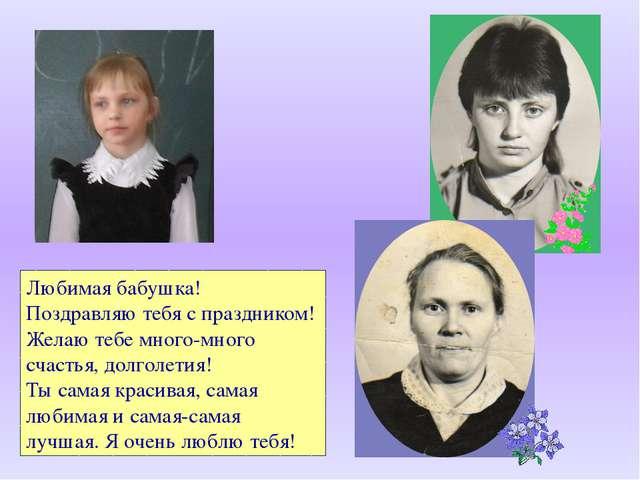 Любимая бабушка! Поздравляю тебя с праздником! Желаю тебе много-много счастья...