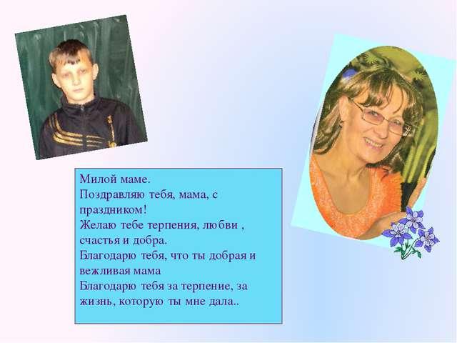 Милой маме. Поздравляю тебя, мама, с праздником! Желаю тебе терпения, любви ,...