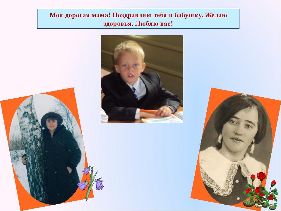 Моя дорогая мама! Поздравляю тебя и бабушку. Желаю здоровья. Люблю вас!