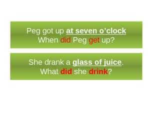Специальный вопрос Peg got up at seven o'clock When did Peg get up? She drank