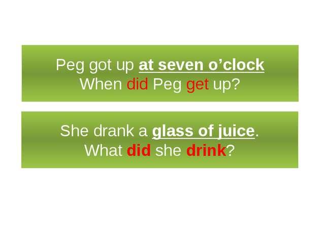 Специальный вопрос Peg got up at seven o'clock When did Peg get up? She drank...