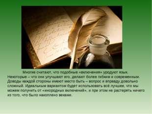 Многие считают, что подобные «включения» уродуют язык. Некоторые – что они у