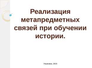 Реализация метапредметных связей при обучении истории. Ульяновск, 2014