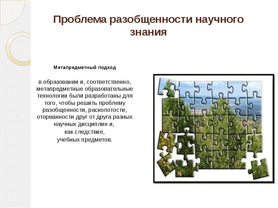 Проблема разобщенности научного знания Метапредметный подход в образовании и,...