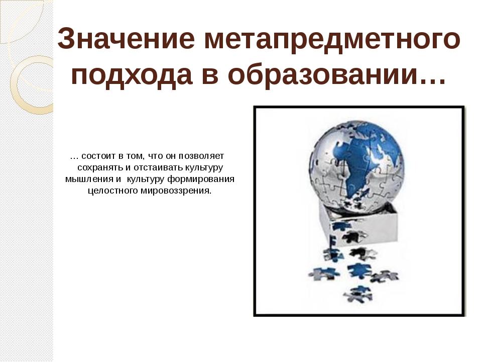 Значение метапредметного подхода в образовании… … состоит в том, что он позво...