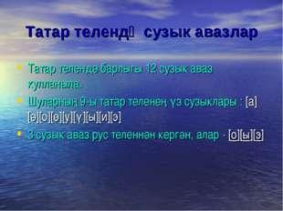 Татар телендә сузык авазлар Татар телендә барлыгы 12 сузык аваз кулланыла. Шу