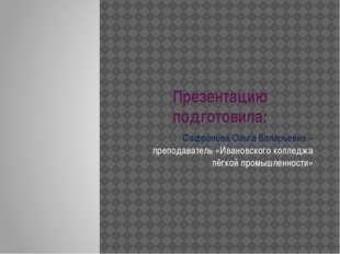 Презентацию подготовила: Сафронова Ольга Валерьевна – преподаватель «Ивановск