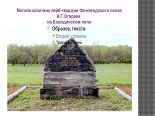 Могила капитана лейб-гвардии Финляндского полка А.Г.Огарева на Бородинском поле