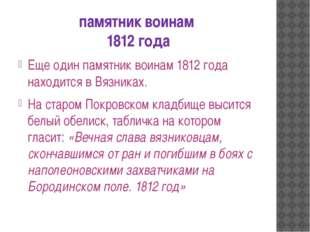 памятник воинам 1812 года Еще один памятник воинам 1812 года находится в Вязн