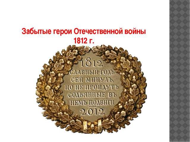 Забытые герои Отечественной войны 1812 г.