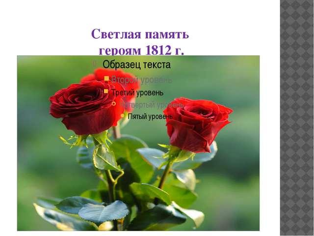 Светлая память героям 1812 г.