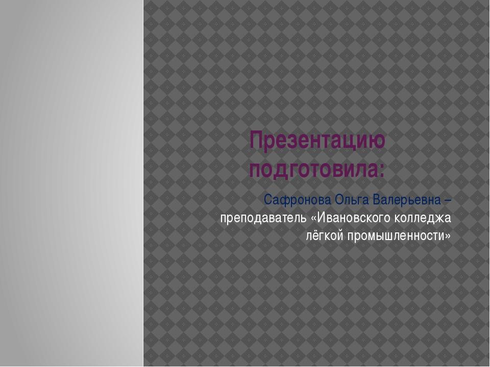 Презентацию подготовила: Сафронова Ольга Валерьевна – преподаватель «Ивановск...
