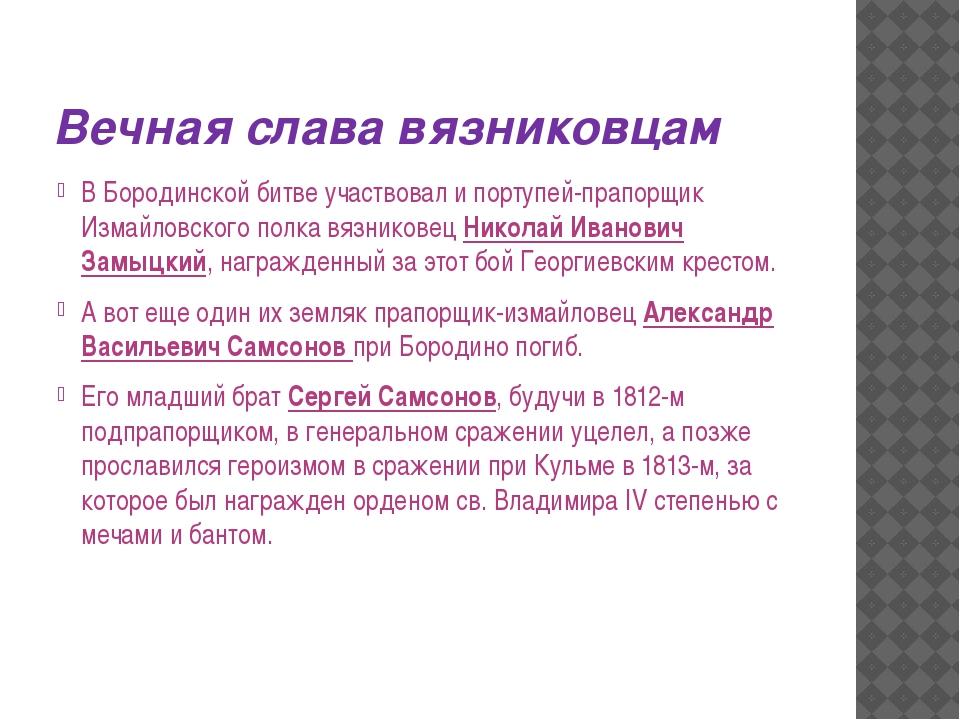 Вечная слава вязниковцам В Бородинской битве участвовал и портупей-прапорщик...