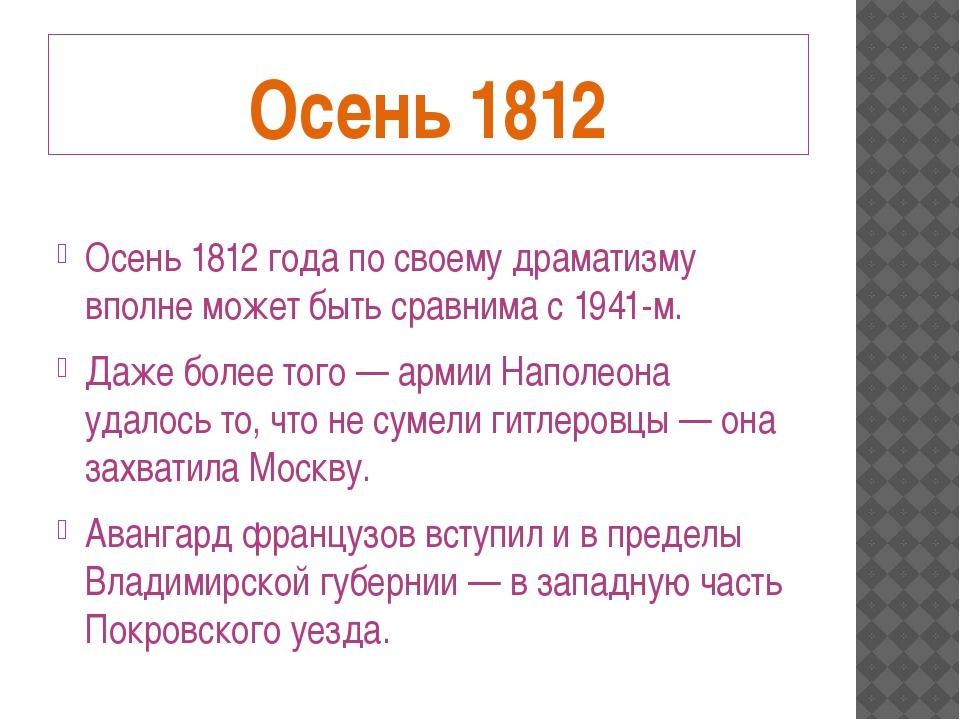 Осень 1812 Осень 1812 года по своему драматизму вполне может быть сравнима с...