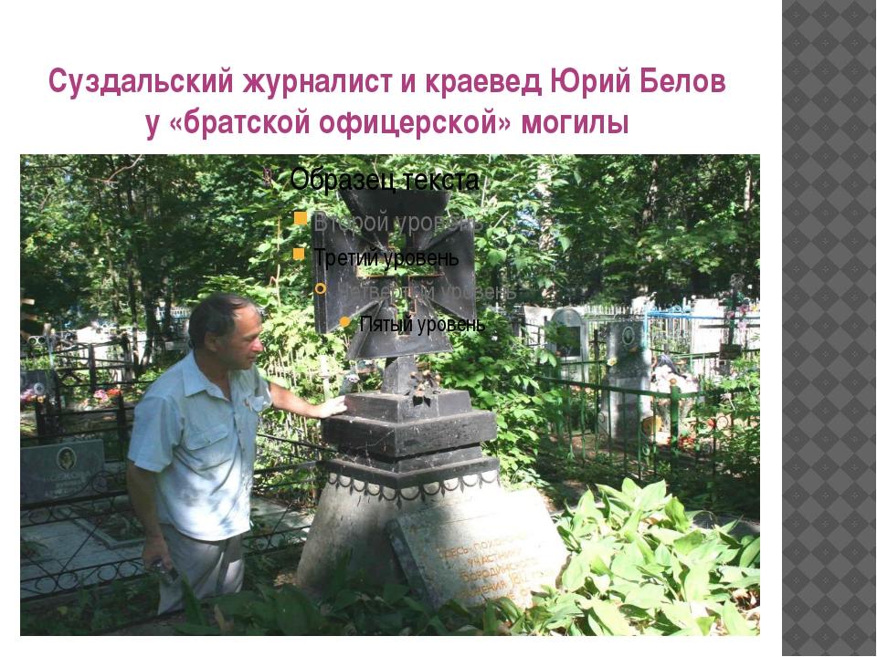 Суздальский журналист и краевед Юрий Белов у «братской офицерской» могилы